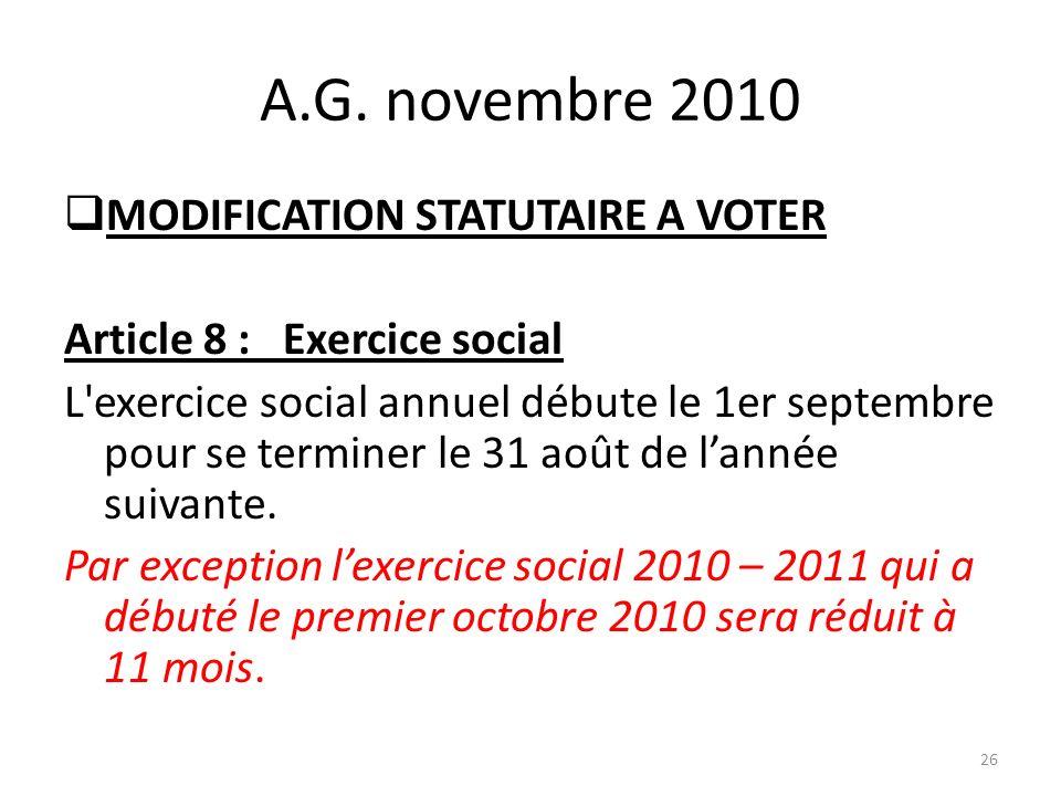 A.G. novembre 2010 MODIFICATION STATUTAIRE A VOTER Article 8 : Exercice social L'exercice social annuel débute le 1er septembre pour se terminer le 31