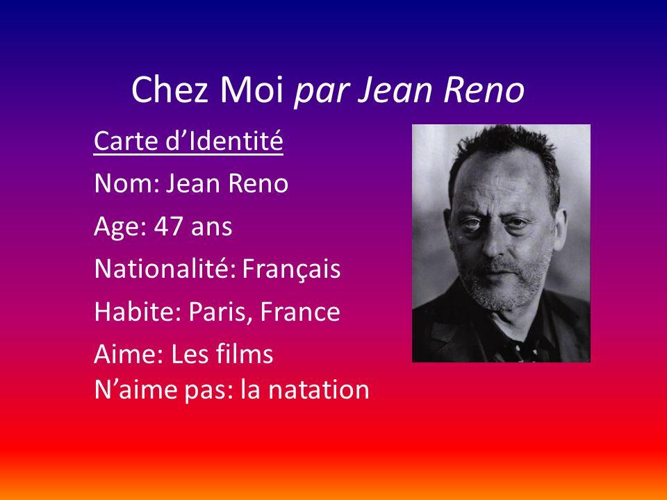 Chez Moi par Jean Reno Carte dIdentité Nom: Jean Reno Age: 47 ans Nationalité: Français Habite: Paris, France Aime: Les films Naime pas: la natation