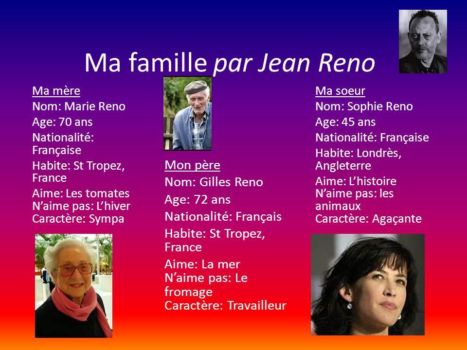 Ma famille par Jean Reno Mon père Nom: Gilles Reno Age: 72 ans Nationalité: Français Habite: St Tropez, France Aime: La mer Naime pas: Le fromage Cara