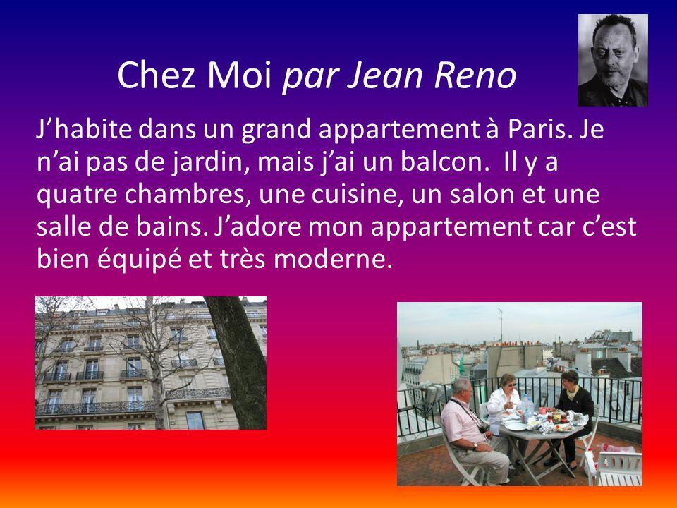 Chez Moi par Jean Reno Jhabite dans un grand appartement à Paris. Je nai pas de jardin, mais jai un balcon. Il y a quatre chambres, une cuisine, un sa