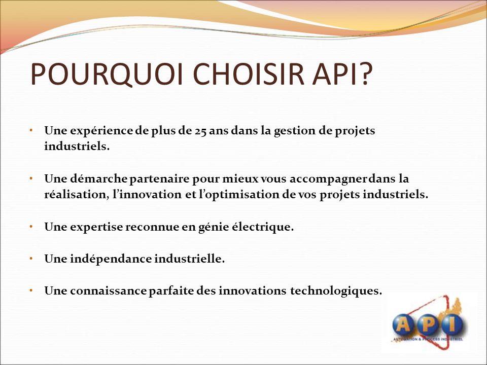 POURQUOI CHOISIR API? Une expérience de plus de 25 ans dans la gestion de projets industriels. Une démarche partenaire pour mieux vous accompagner dan