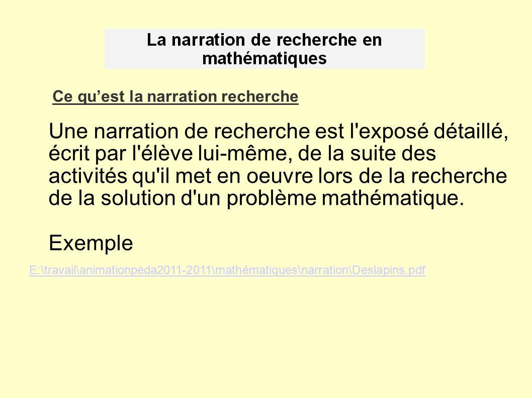 Ce quest la narration recherche Une narration de recherche est l exposé détaillé, écrit par l élève lui-même, de la suite des activités qu il met en oeuvre lors de la recherche de la solution d un problème mathématique.