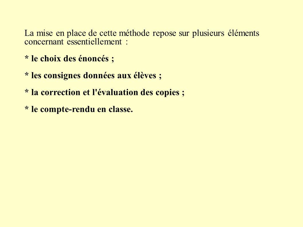 La mise en place de cette méthode repose sur plusieurs éléments concernant essentiellement : * le choix des énoncés ; * les consignes données aux élèves ; * la correction et l évaluation des copies ; * le compte-rendu en classe.