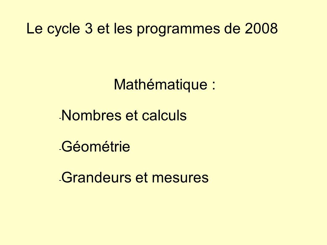 Le cycle 3 et les programmes de 2008 Mathématique : - Nombres et calculs - Géométrie - Grandeurs et mesures