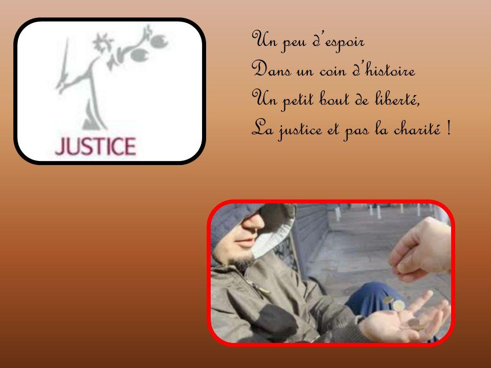 Un peu despoir Dans un coin dhistoire Un petit bout de liberté, La justice et pas la charité !