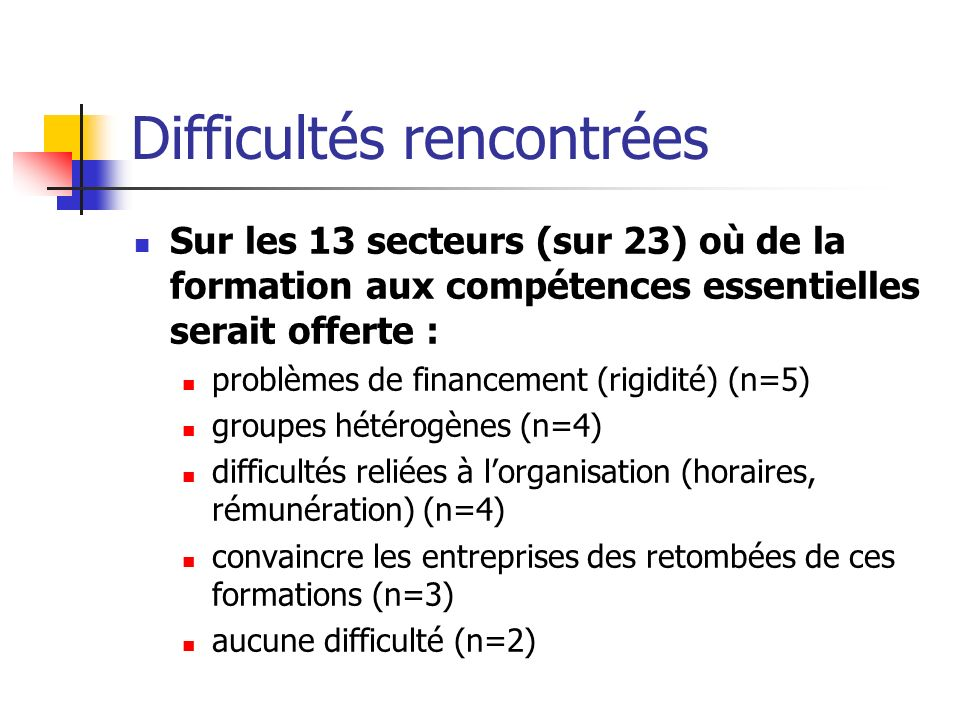 Difficultés rencontrées Sur les 13 secteurs (sur 23) où de la formation aux compétences essentielles serait offerte : problèmes de financement (rigidi