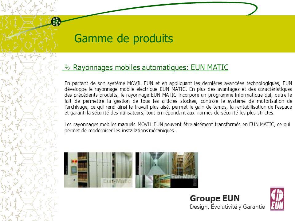 Groupe EUN Design, Évolutivité y Garantie Gamme de produits Rayonnages mobiles automatiques: EUN MATIC En partant de son système MOVIL EUN et en appliquant les dernières avancées technologiques, EUN développe le rayonnage mobile électrique EUN MATIC.