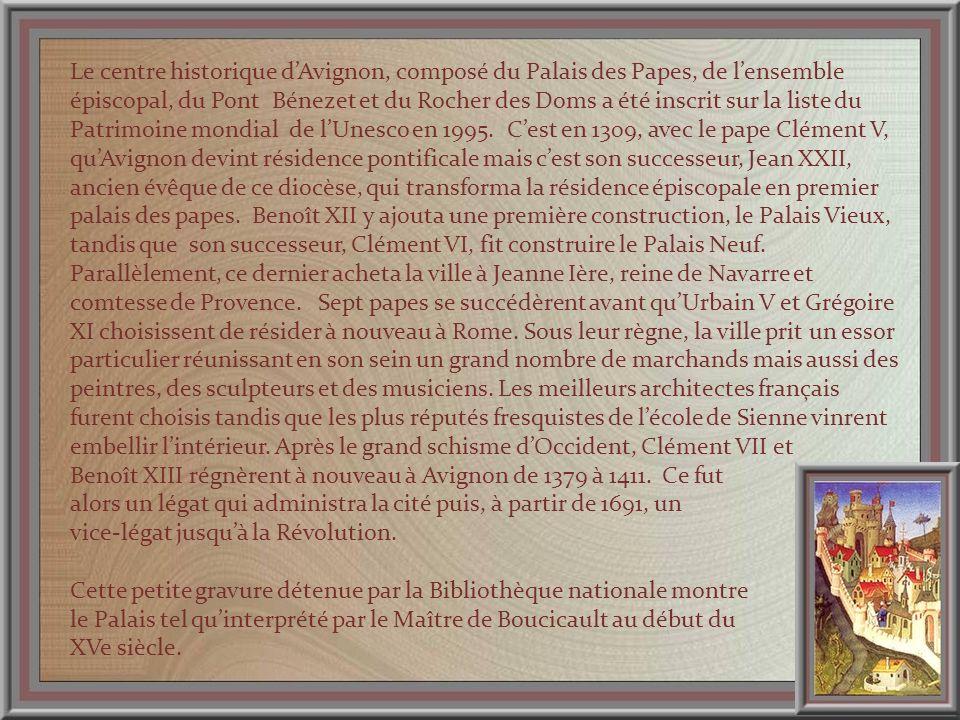 Le centre historique dAvignon, composé du Palais des Papes, de lensemble épiscopal, du Pont Bénezet et du Rocher des Doms a été inscrit sur la liste du Patrimoine mondial de lUnesco en 1995.