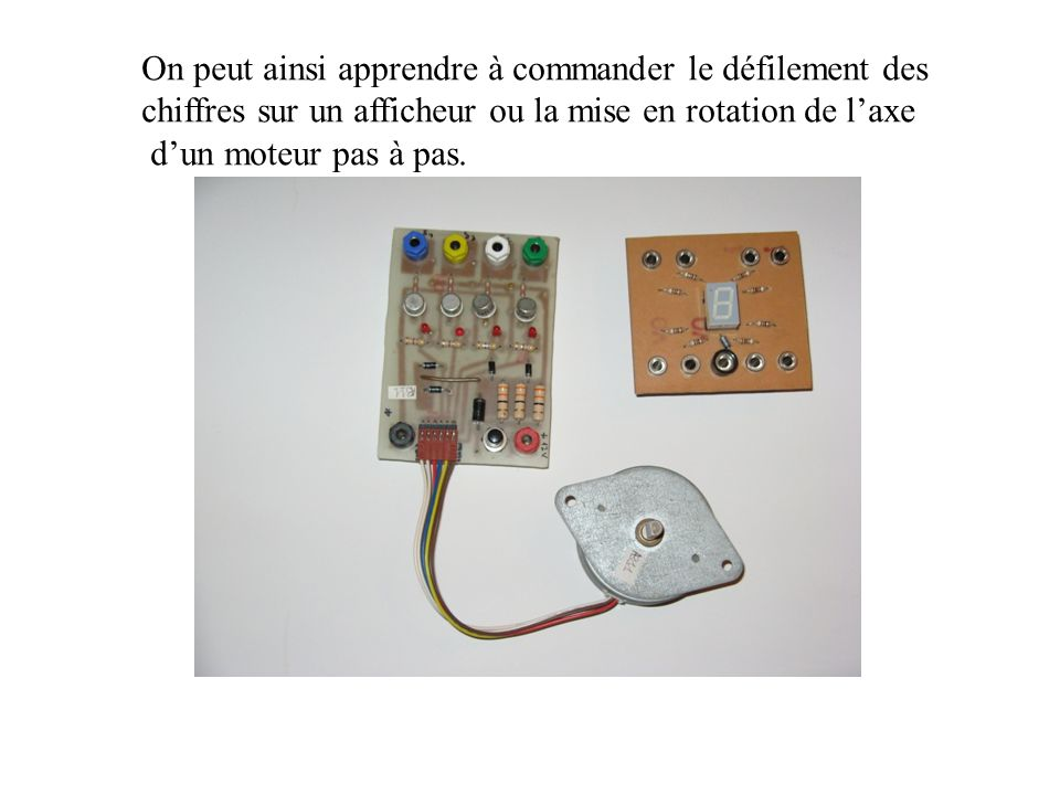 On peut ainsi apprendre à commander le défilement des chiffres sur un afficheur ou la mise en rotation de laxe dun moteur pas à pas.
