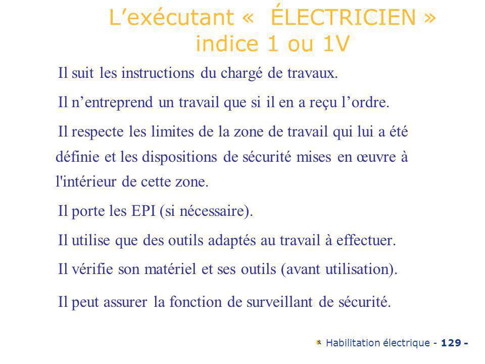 Habilitation électrique - 129 - Lexécutant « ÉLECTRICIEN » indice 1 ou 1V Il suit les instructions du chargé de travaux. Il nentreprend un travail que