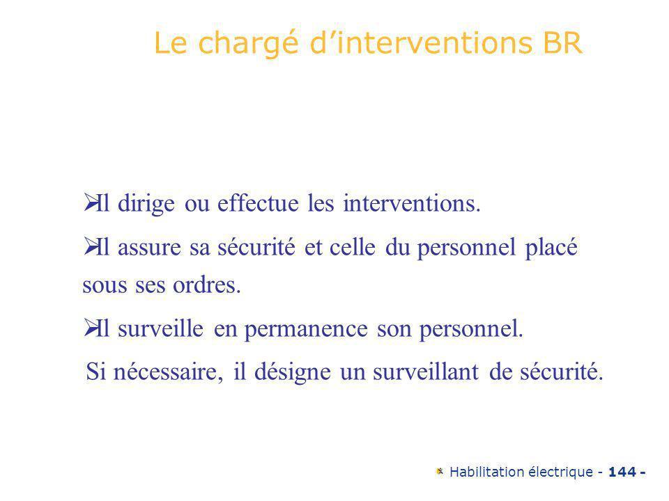 Habilitation électrique - 144 - Le chargé dinterventions BR Il dirige ou effectue les interventions. Il assure sa sécurité et celle du personnel placé