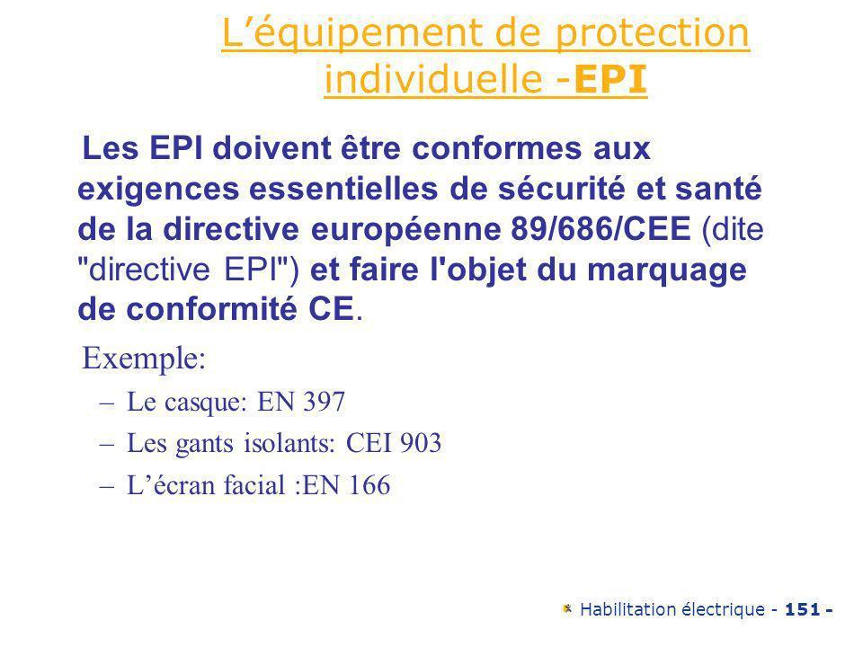 Habilitation électrique - 151 - Léquipement de protection individuelle -EPI Les EPI doivent être conformes aux exigences essentielles de sécurité et s