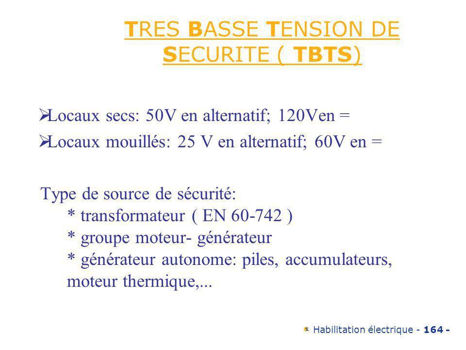 Habilitation électrique - 164 - TRES BASSE TENSION DE SECURITE ( TBTS) Locaux secs: 50V en alternatif; 120Ven = Locaux mouillés: 25 V en alternatif; 6