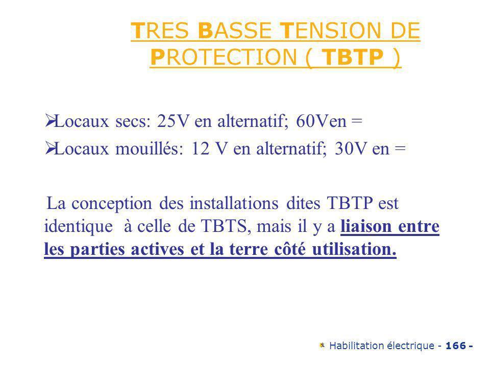 Habilitation électrique - 166 - TRES BASSE TENSION DE PROTECTION ( TBTP ) Locaux secs: 25V en alternatif; 60Ven = Locaux mouillés: 12 V en alternatif;