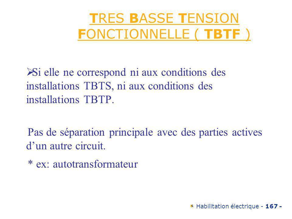 Habilitation électrique - 167 - TRES BASSE TENSION FONCTIONNELLE ( TBTF ) Si elle ne correspond ni aux conditions des installations TBTS, ni aux condi