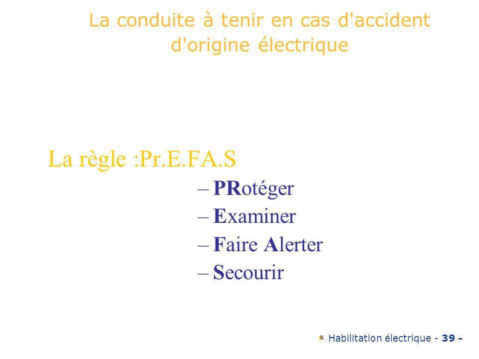 Habilitation électrique - 39 - La conduite à tenir en cas d'accident d'origine électrique La règle :Pr.E.FA.S –PRotéger –Examiner –Faire Alerter –Seco