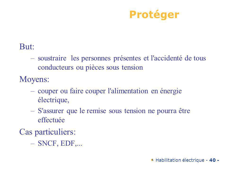 Habilitation électrique - 40 - Protéger But: –soustraire les personnes présentes et l'accidenté de tous conducteurs ou pièces sous tension Moyens: –co