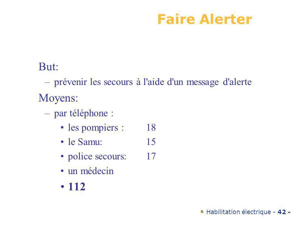 Habilitation électrique - 42 - Faire Alerter But: –prévenir les secours à l'aide d'un message d'alerte Moyens: –par téléphone : les pompiers : 18 le S