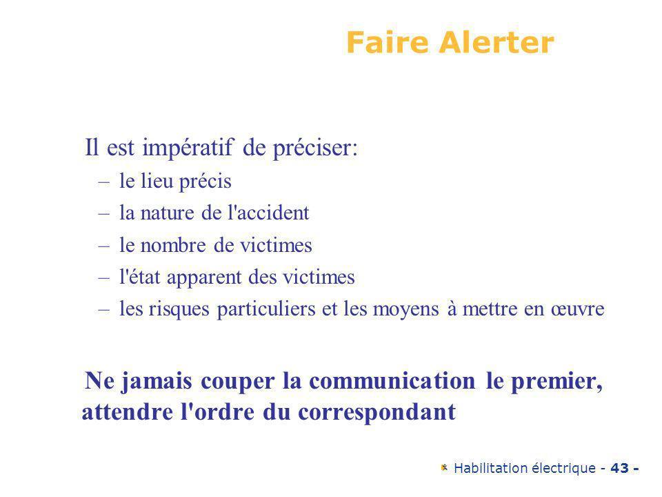 Habilitation électrique - 43 - Il est impératif de préciser: –le lieu précis –la nature de l'accident –le nombre de victimes –l'état apparent des vict