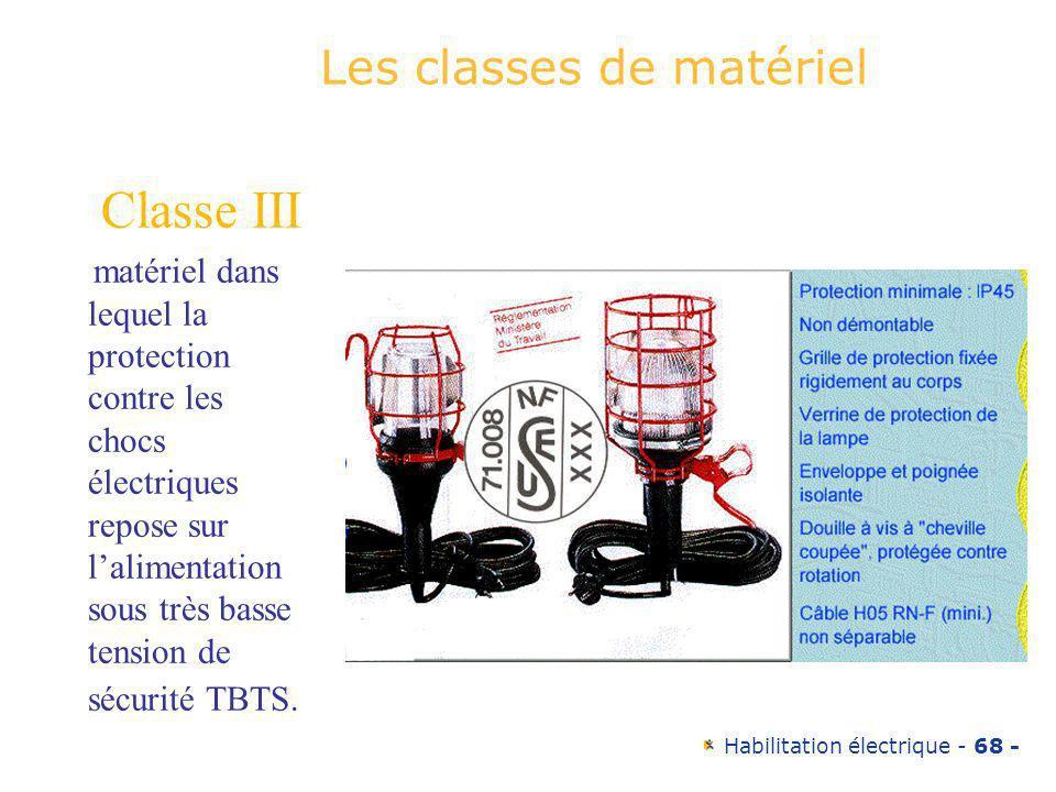 Habilitation électrique - 68 - Les classes de matériel Classe III matériel dans lequel la protection contre les chocs électriques repose sur lalimenta