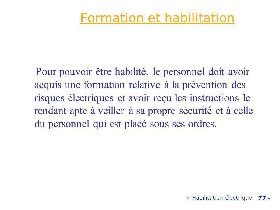 Habilitation électrique - 77 - Formation et habilitation Pour pouvoir être habilité, le personnel doit avoir acquis une formation relative à la préven