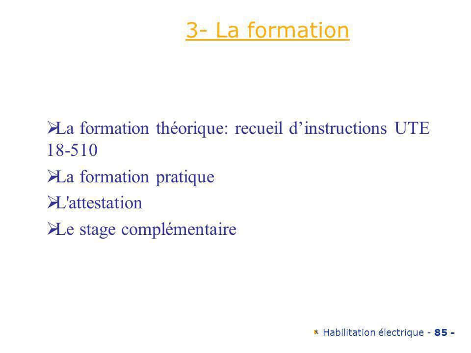 Habilitation électrique - 85 - 3- La formation La formation théorique: recueil dinstructions UTE 18-510 La formation pratique L'attestation Le stage c