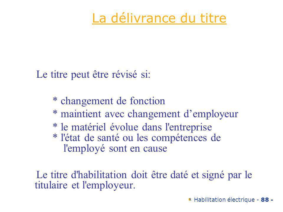 Habilitation électrique - 88 - La délivrance du titre Le titre peut être révisé si: * changement de fonction * maintient avec changement demployeur *