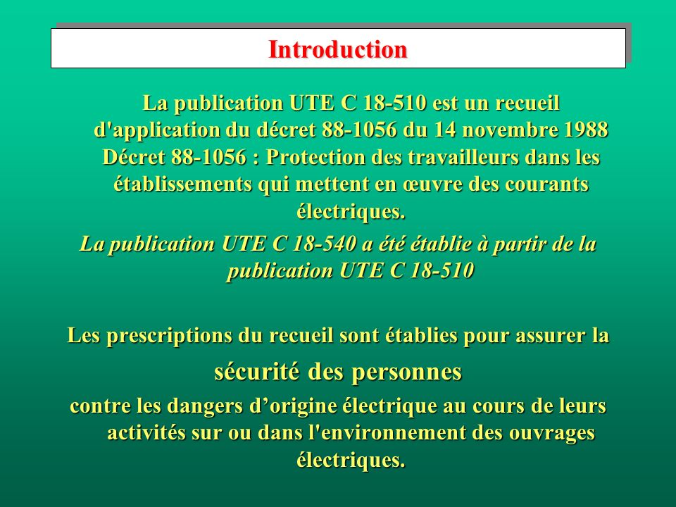 IntroductionIntroduction La publication UTE C 18-510 est un recueil d application du décret 88-1056 du 14 novembre 1988 Décret 88-1056 : Protection des travailleurs dans les établissements qui mettent en œuvre des courants électriques.