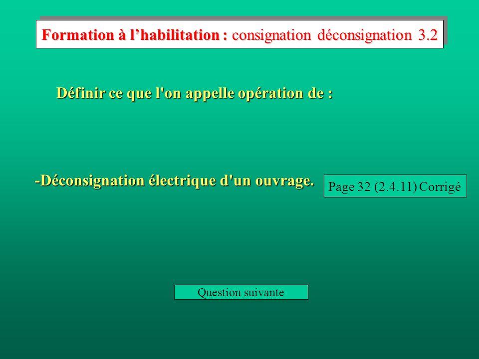 Définir ce que l on appelle opération de : Page 32 (2.4.10) Corrigé -Consignation électrique d un ouvrage.