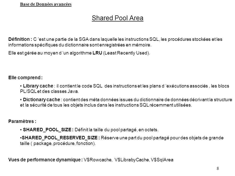 8 Base de Données avancées Shared Pool Area Définition : C est une partie de la SGA dans laquelle les instructions SQL, les procédures stockées et les