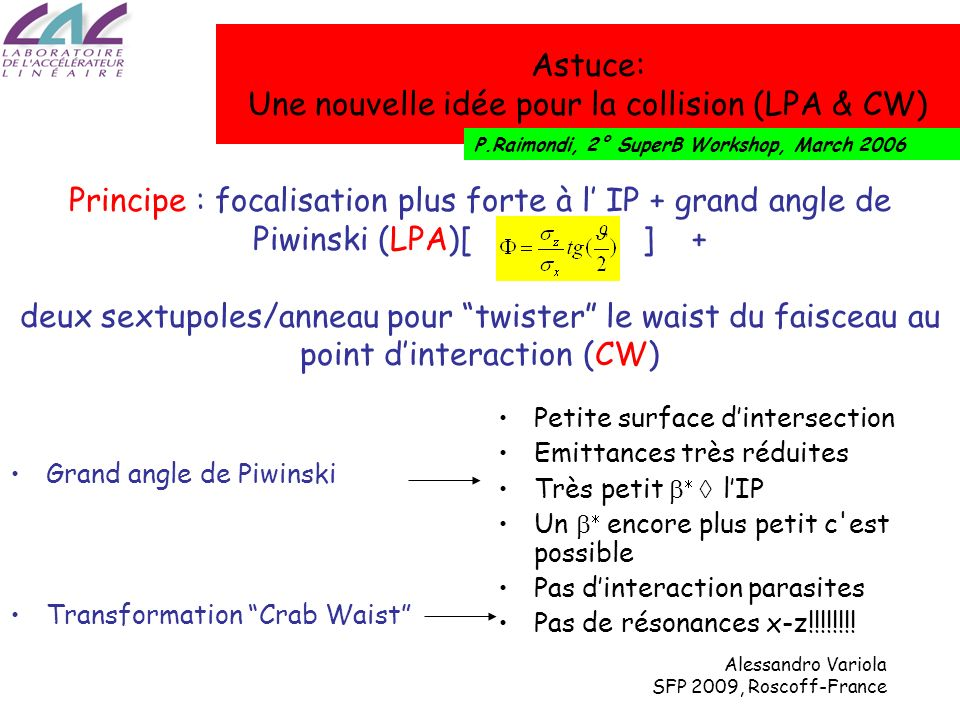Alessandro Variola SFP 2009, Roscoff-France Le Schéma Crab waist 1)Un seul passage : haute valeur D (disruption) par les effet faisceau-faisceau (pinch) = petits x, y 2)Le faisceau a réutiliser dans un anneaux de stockage pour maximiser f rep «petit» D Échanger x avec z avec langle de croisement Ce schéma permet de travailler avec un bêta très petit Mais : il introduit résonances B(x)-B(y) et S(z)-B(x,y) (fort couplage des coordonnées).
