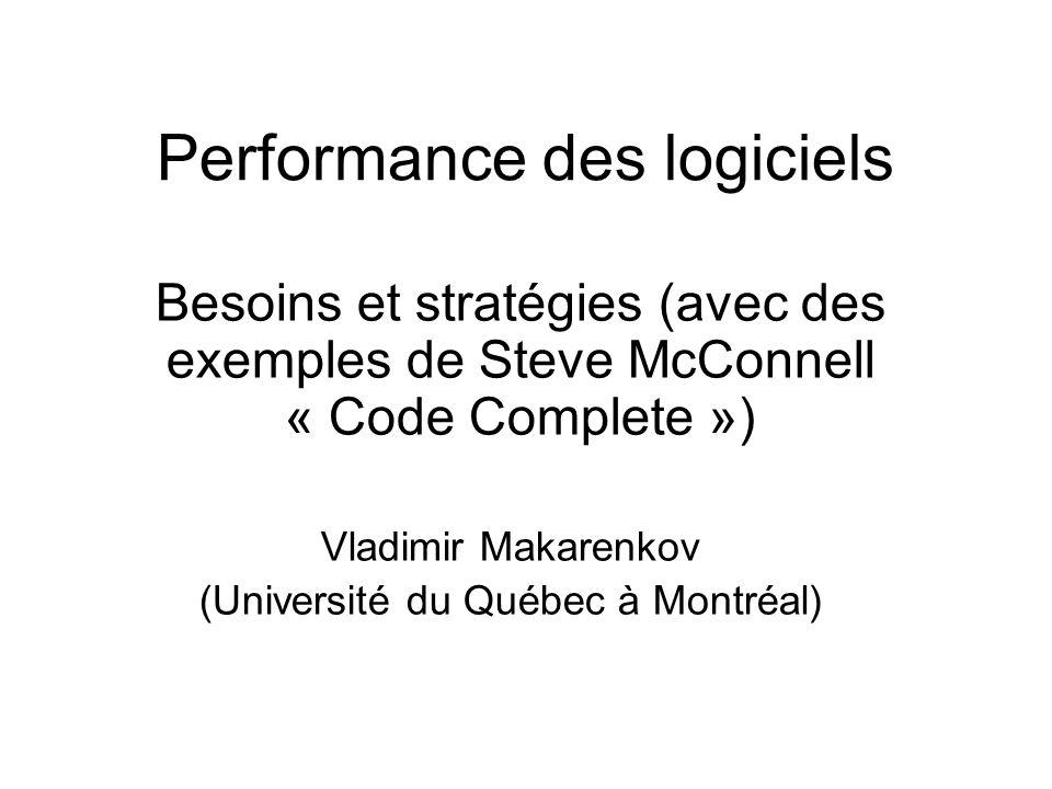 Performance des logiciels Besoins et stratégies (avec des exemples de Steve McConnell « Code Complete ») Vladimir Makarenkov (Université du Québec à Montréal)