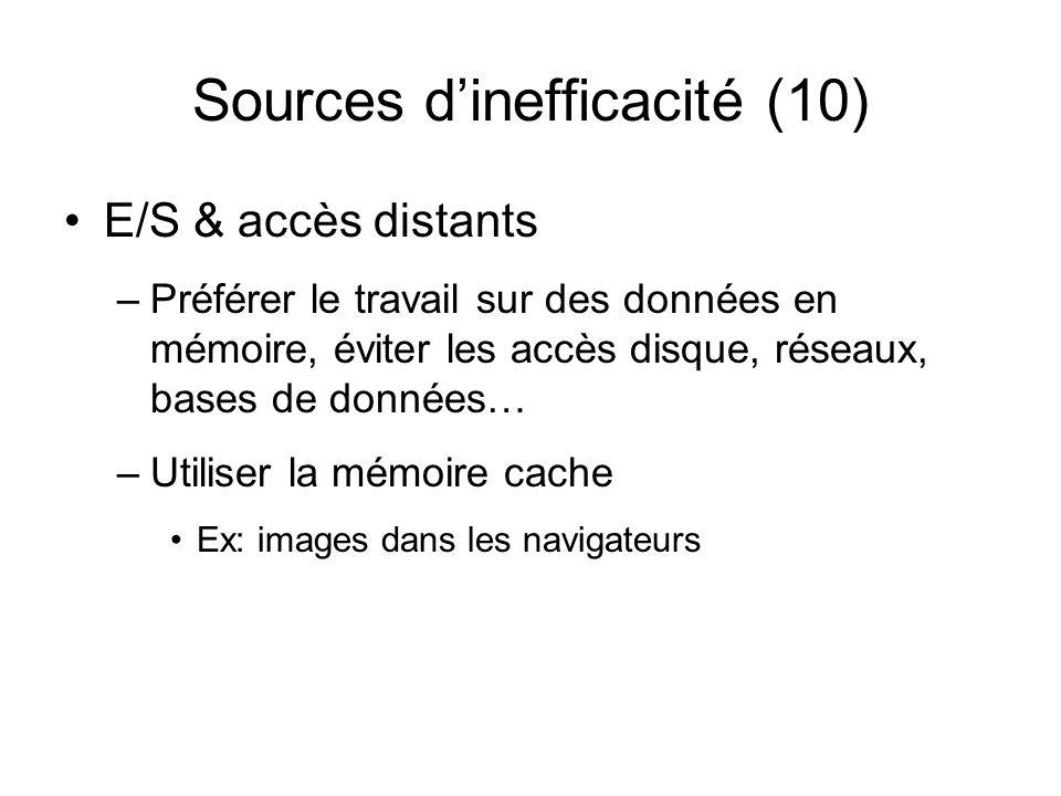 Sources dinefficacité (10) E/S & accès distants –Préférer le travail sur des données en mémoire, éviter les accès disque, réseaux, bases de données… –