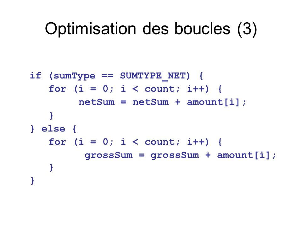 Optimisation des boucles (3) if (sumType == SUMTYPE_NET) { for (i = 0; i < count; i++) { netSum = netSum + amount[i]; } } else { for (i = 0; i < count; i++) { grossSum = grossSum + amount[i]; } }