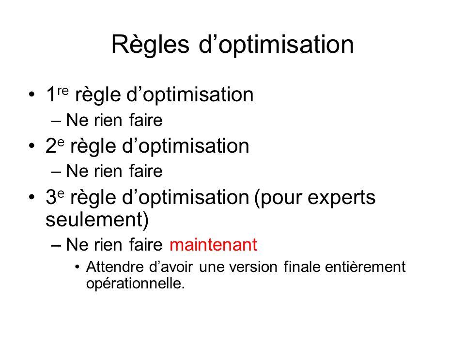 Règles doptimisation 1 re règle doptimisation –Ne rien faire 2 e règle doptimisation –Ne rien faire 3 e règle doptimisation (pour experts seulement) –Ne rien faire maintenant Attendre davoir une version finale entièrement opérationnelle.