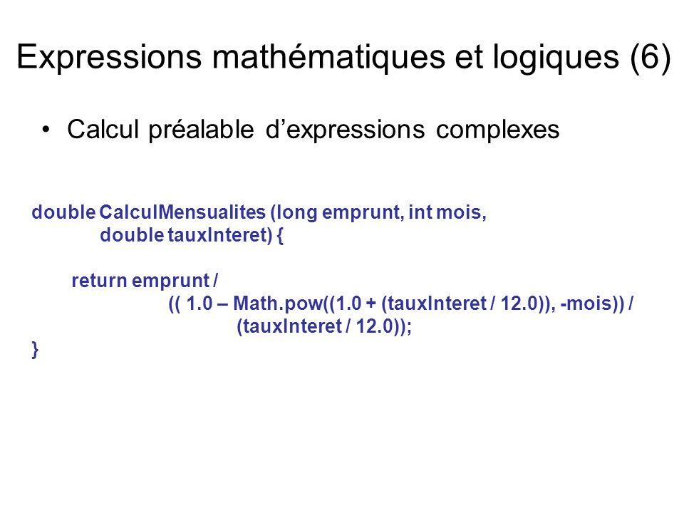 Calcul préalable dexpressions complexes Expressions mathématiques et logiques (6) double CalculMensualites (long emprunt, int mois, double tauxInteret) { return emprunt / (( 1.0 – Math.pow((1.0 + (tauxInteret / 12.0)), -mois)) / (tauxInteret / 12.0)); }