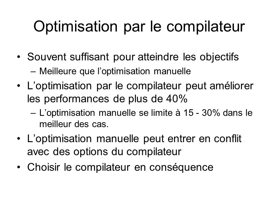 Comparaison des performances de certains compilateurs (en secondes) LangageSans Optimisation Optimisation par le compilateur Gain C++ (compilateur 1)2.211.0552% C++ (compilateur 2)2.781.1559% C++ (compilateur 3)2.431.2549% C#1.55 0% Visual Basic1.78 0% Java VM 12.77 0% Java VM 21.391.38 < 1% Java VM 32.63 0%