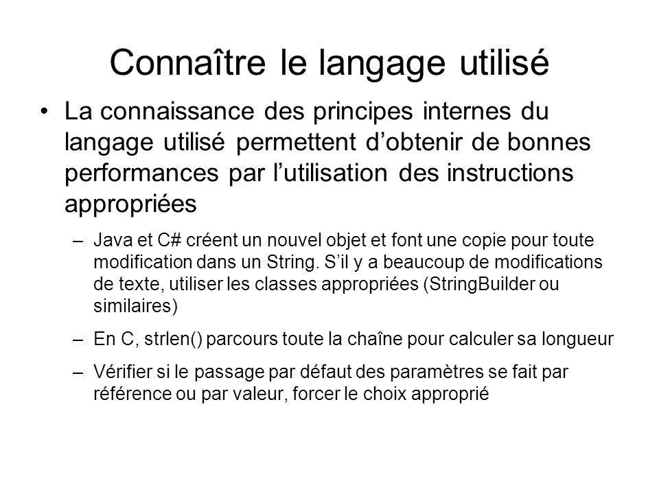 Connaître le langage utilisé La connaissance des principes internes du langage utilisé permettent dobtenir de bonnes performances par lutilisation des instructions appropriées –Java et C# créent un nouvel objet et font une copie pour toute modification dans un String.