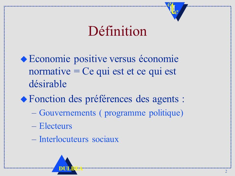 2 DULBEA Définition u Economie positive versus économie normative = Ce qui est et ce qui est désirable u Fonction des préférences des agents : –Gouvernements ( programme politique) –Electeurs –Interlocuteurs sociaux