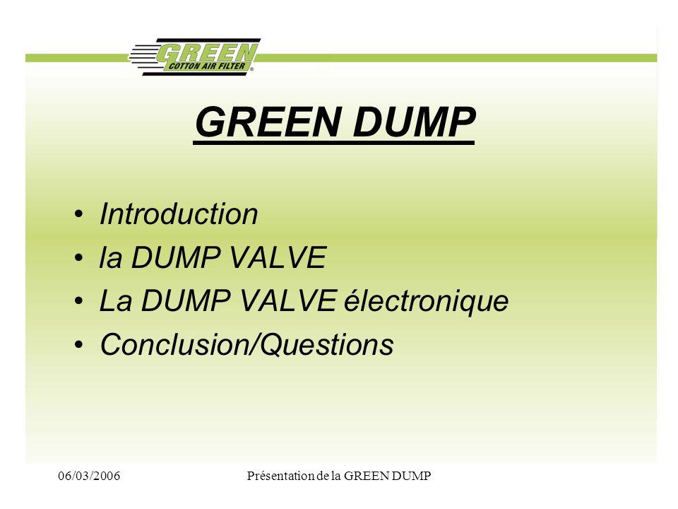 06/03/2006Présentation de la GREEN DUMP CONCLUSION 1/2 DUMP VALVE Double piston –Moteur TURBO Essence –Se monte la plupart du temps en lieu et place de la dump dorigine –Apporte un réel gain de couple au passage de vitesse –Procure le son dune WRC