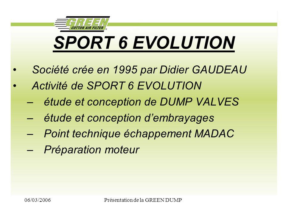 06/03/2006Présentation de la GREEN DUMP SPORT 6 EVOLUTION Société crée en 1995 par Didier GAUDEAU Activité de SPORT 6 EVOLUTION –étude et conception d