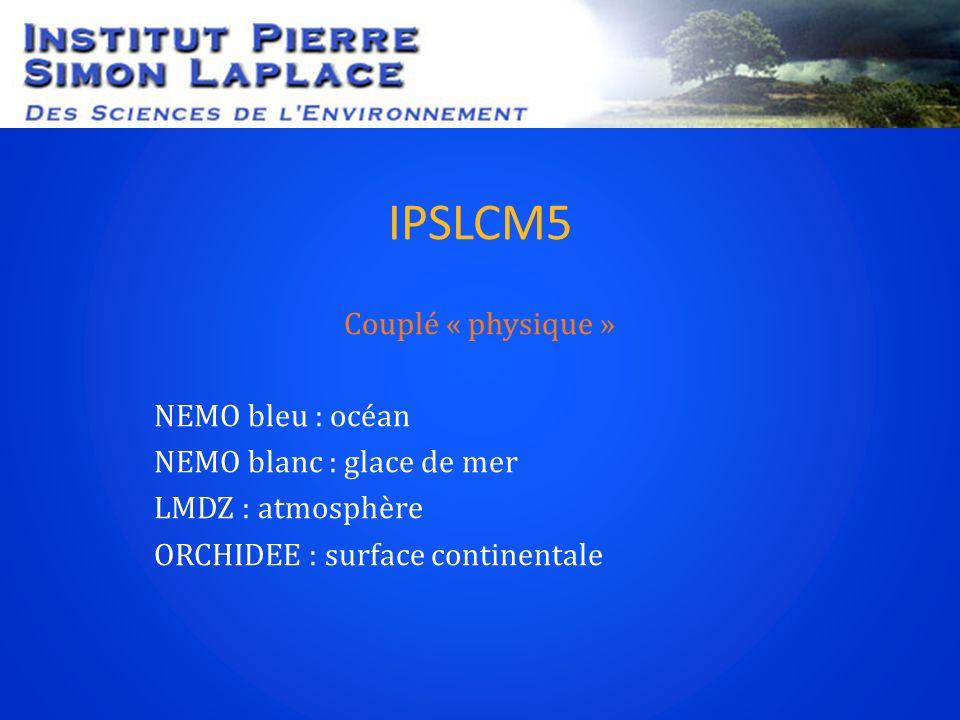 IPSLCM5 Couplé « physique » NEMO bleu : océan NEMO blanc : glace de mer LMDZ : atmosphère ORCHIDEE : surface continentale