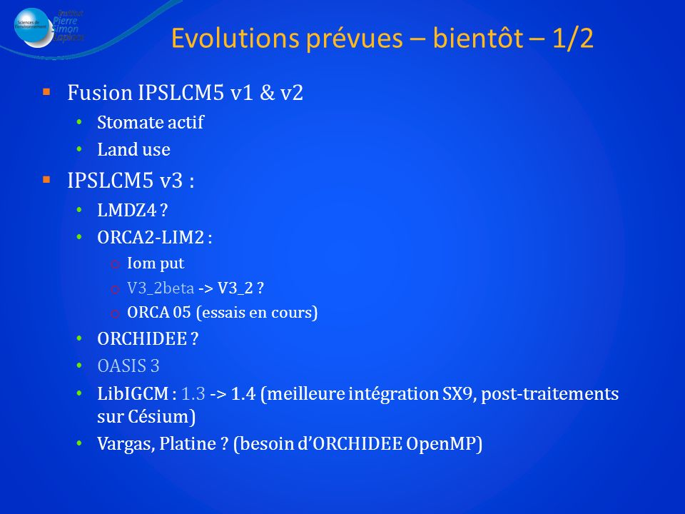 Evolutions prévues – bientôt – 2/2 Fusion avec IPSL-ES INCA compilé et lancé ou pas Océan vert : PISCES ORCHIDEE Carbone Phasage avec les forcés LMDZ-OR ORCA2-LIM Equilibrage Aérosols Ozone Albédo glace Attention au calendrier