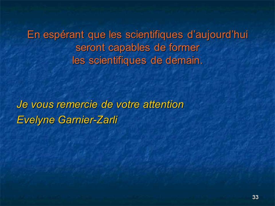 33 En espérant que les scientifiques daujourdhui seront capables de former les scientifiques de demain. Je vous remercie de votre attention Evelyne Ga