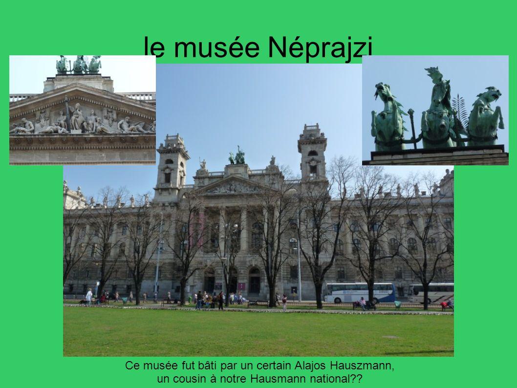 le musée Néprajzi Ce musée fut bâti par un certain Alajos Hauszmann, un cousin à notre Hausmann national??