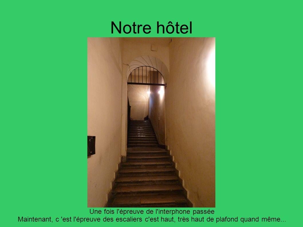 Notre hôtel Une fois l'épreuve de l'interphone passée Maintenant, c 'est l'épreuve des escaliers c'est haut, très haut de plafond quand même...