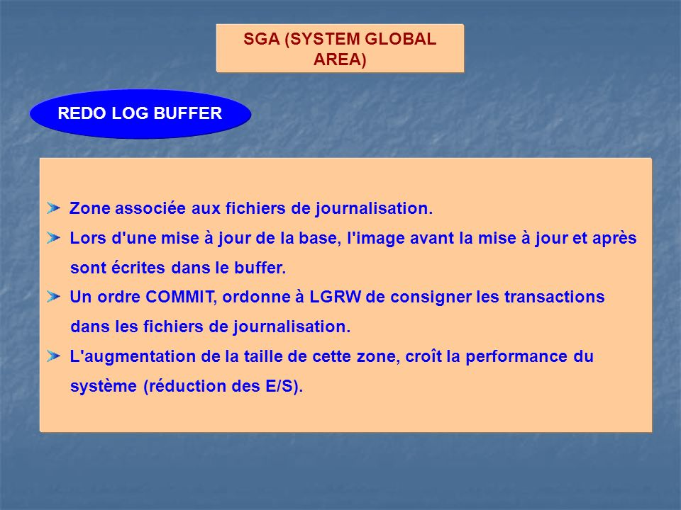 SGA (SYSTEM GLOBAL AREA) REDO LOG BUFFER Zone associée aux fichiers de journalisation.