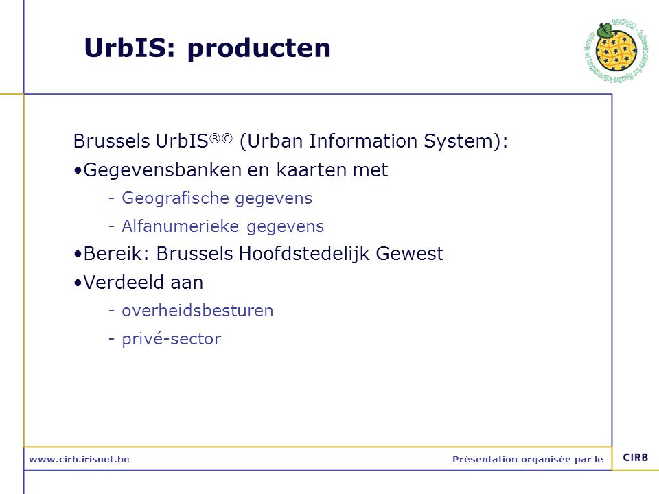 www.cirb.irisnet.bePrésentation organisée par le UrbIS producten UrbIS-Fot – luchtfotos UrbIS-Ortho - orthophotoplan UrbIS-Topo – topografische gegevens UrbIS-Adm – administratieve gegevens UrbIS-Map – cartografische gegevens UrbIS-PWN – public way network UrbIS-P&B – kadaster gegevens UrbIS-3D – 3D-weergave