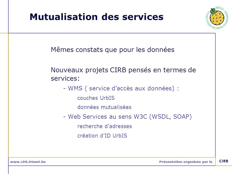 www.cirb.irisnet.bePrésentation organisée par le Mutualisation des services Mêmes constats que pour les données Nouveaux projets CIRB pensés en termes