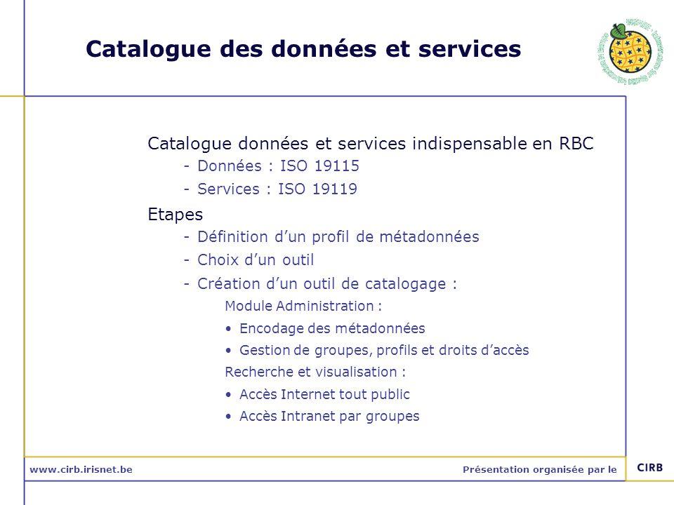 www.cirb.irisnet.bePrésentation organisée par le Catalogue des données et services Catalogue données et services indispensable en RBC -Données : ISO 1